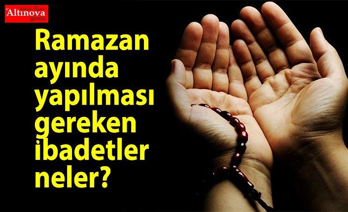 Ramazan ayı ayetleri okunacak dualar ibadetler hangileridir? Ramazan ayında yapılması gereken ibadetler neler?.