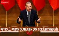 Cumhurbaşkanı Erdoğan: Petrolü, parası olanların çok çok ilerisindeyiz
