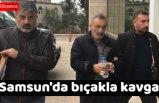 Samsun'da bıçakla kavga
