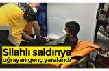 Silahlı saldırıya uğrayan genç yaralandı