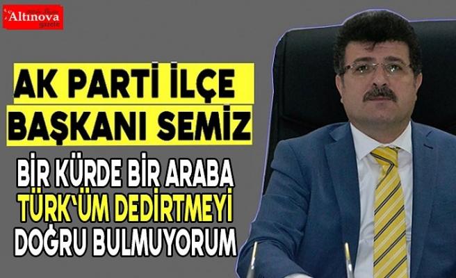 """Başkan İbrahim Semiz, """"HERKESE BEN TÜRK`ÜM DEDİRTTİRMEYİ DOĞRU BULMUYORUM"""""""