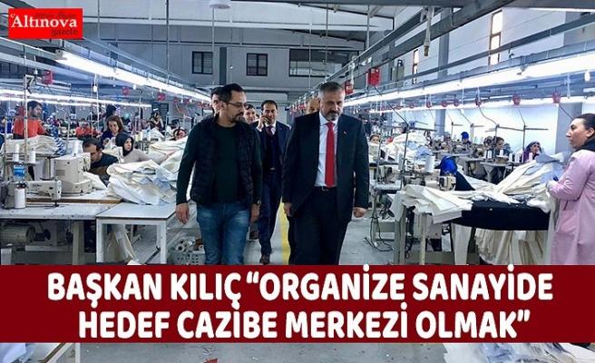 """BAŞKAN KILIÇ """"ORGANİZE SANAYİDE HEDEF CAZİBE MERKEZİ OLMAK"""""""
