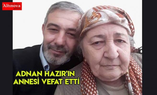 ADNAN HAZIR'IN ANNESİ VEFAT ETTİ