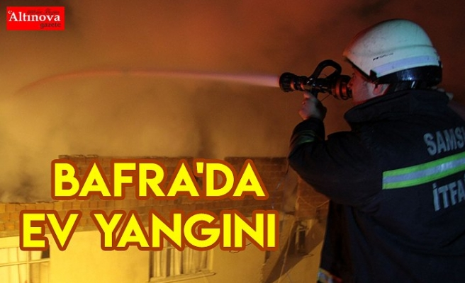 Bafra'da ev yangını
