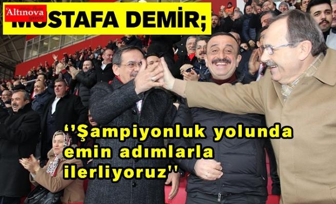 Mustafa Demir;  ''Şampiyonluk yolunda emin adımlarla ilerliyoruz''