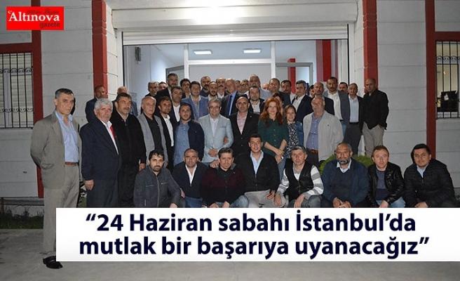 """""""24 Haziran sabahı İstanbul'da mutlak bir başarıya uyanacağız"""""""