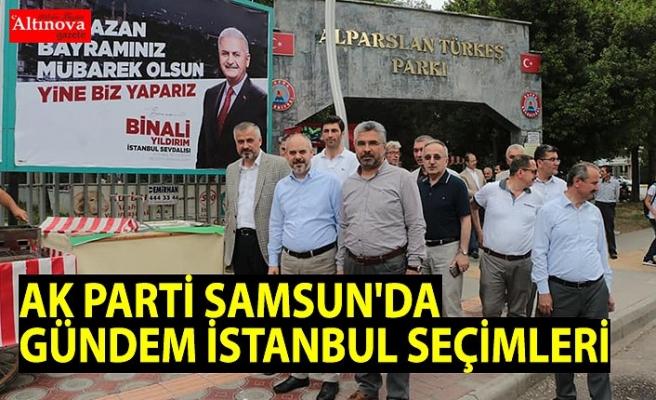 AK PARTİ SAMSUN'DA GÜNDEM İSTANBUL SEÇİMLERİ
