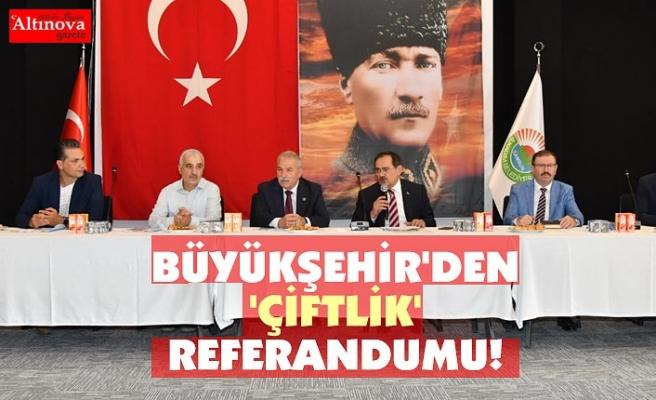 BÜYÜKŞEHİR'DEN 'ÇİFTLİK' REFERANDUMU!