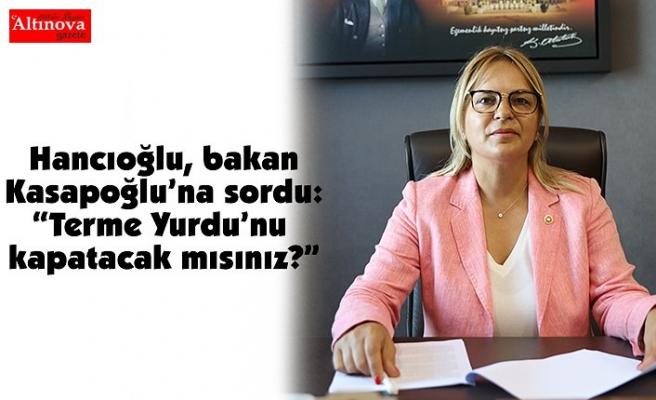 """Hancıoğlu, bakan Kasapoğlu'na sordu: """"Terme Yurdu'nu kapatacak mısınız?"""""""