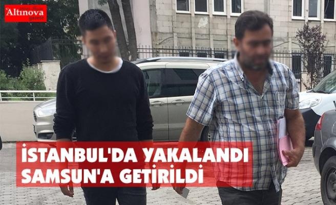 İSTANBUL'DA YAKALANDI SAMSUN'A GETİRİLDİ