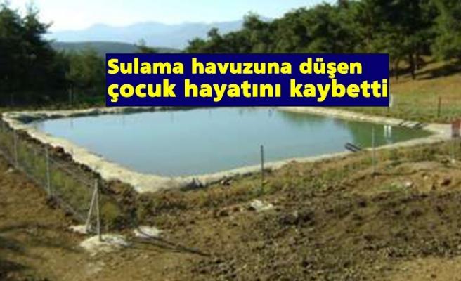 Sulama havuzuna düşen çocuk hayatını kaybetti