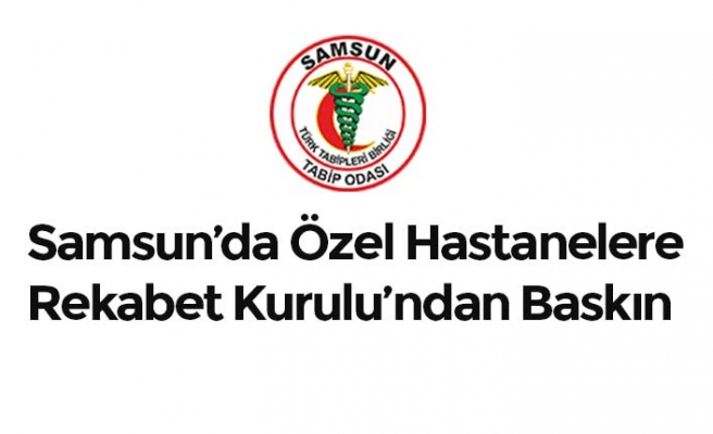 Samsun'da Özel Hastanelere Rekabet Kurulu'ndan Baskın