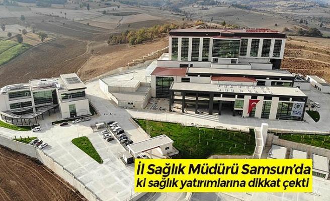 İl Sağlık Müdürü Samsun'da ki sağlık yatırımlarına dikkat çekti
