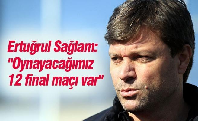"""Ertuğrul Sağlam: """"Oynayacağımız 12 final maçı var"""""""