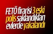 FETÖ firarisi 3 eski polis saklandıkları evlerde yakalandı
