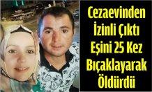 Cezaevinden İzinli Çıktı, Eşini 25 Kez Bıçaklayarak Öldürdü