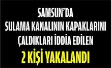 SAMSUN'DA SULAMA KANALININ KAPAKLARINI ÇALDIKLARI İDDİA EDİLEN 2 KİŞİ YAKALANDI