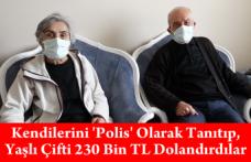 Kendilerini 'Polis' Olarak Tanıtıp, Yaşlı Çifti 230 Bin TL Dolandırdılar