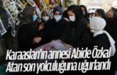 Karaaslan'ın annesi Abide Özkal Atan son yolculuğuna uğurlandı