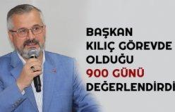 BAŞKAN KILIÇ GÖREVDE OLDUĞU 900 GÜNÜ DEĞERLENDİRDİ