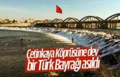 Çetinkaya Köprüsüne dev bir Türk Bayrağı asıldı