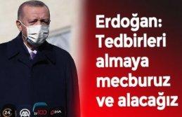 Erdoğan: Tedbirleri almaya mecburuz ve alacağız