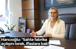 """Hancıoğlu: """"Sahte fabrika açılışını bırak,..."""