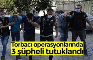 Torbacı operasyonlarında 3 şüpheli tutuklandı
