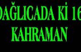 DAĞLICA'DA Kİ 16 KAHRAMANIN İSİMLERİ BELLİ...