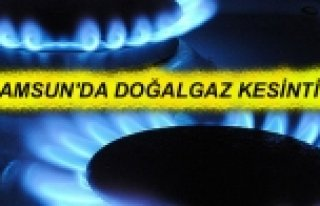 SAMSUN'DA DOĞAL GAZ KESİNTİSİ