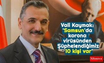 Vali Kaymak: 'Samsun'da korona virüsünden Şüphelendiğimiz 10 kişi var'