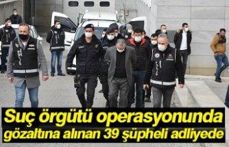 Suç örgütü operasyonunda gözaltına alınan 39 şüpheli adliyede
