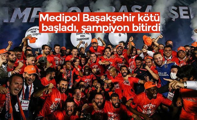 Medipol Başakşehir kötü başladı, şampiyon bitirdi