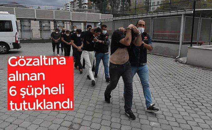Gözaltına alınan 6 şüpheli tutuklandı