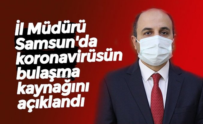 İl Müdürü Samsun'da koronavirüsün bulaşma kaynağını açıklandı
