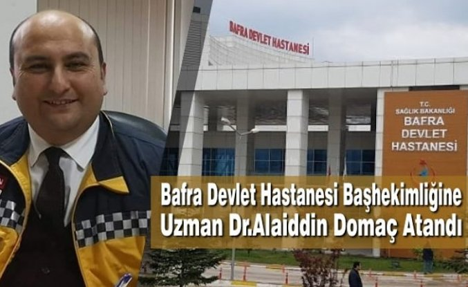 Bafra Devlet Hastanesi Başhekimliğine Uzman Dr.Alaiddin Domaç Atandı