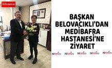 BAŞKAN BELOVACIKLI'DAN MEDİBAFRA HASTANESİ'NE ZİYARET