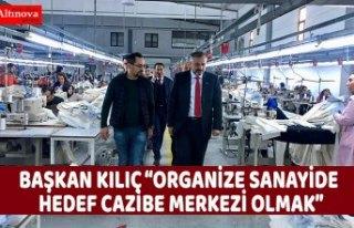 "BAŞKAN KILIÇ ""ORGANİZE SANAYİDE HEDEF CAZİBE..."