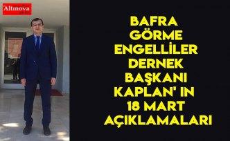 BAFRA GÖRME ENGELLİLER DERNEK BAŞKANI KAPLAN' IN 18 MART AÇIKLAMALARI