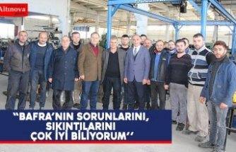 """""""BAFRA'NIN SORUNLARINI, SIKINTILARINIÇOK İYİ BİLİYORUM''"""