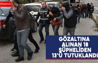 Gözaltına alınan 18 şüpheliden 13'ü tutuklandı