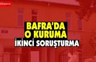 BAFRA'DA O KURUMA İKİNCİ SORUŞTURMA
