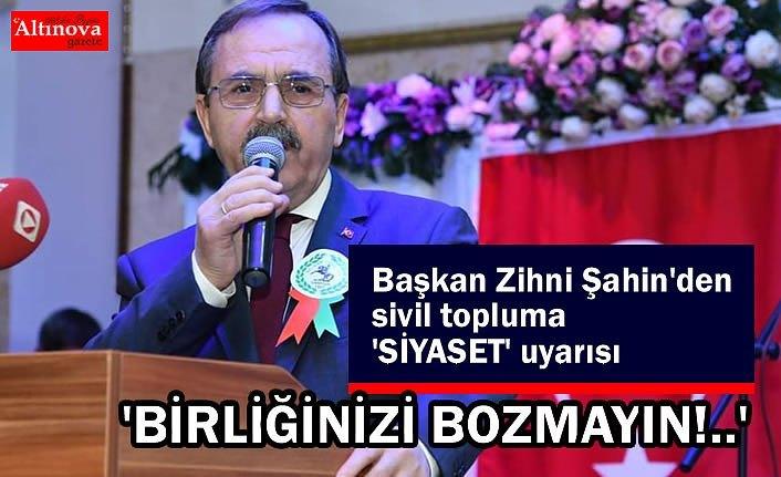Başkan Zihni Şahin'den sivil topluma 'SİYASET' uyarısı 'BİRLİĞİNİZİ BOZMAYIN!..'