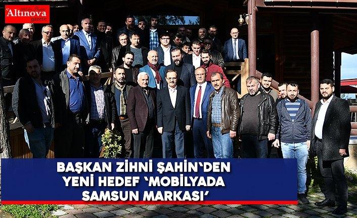 BAŞKAN ZİHNİ ŞAHİN'DEN YENİ HEDEF 'MOBİLYADA SAMSUN MARKASI'