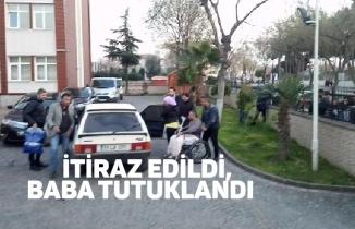 İTİRAZ EDİLDİ, BABA TUTUKLANDI