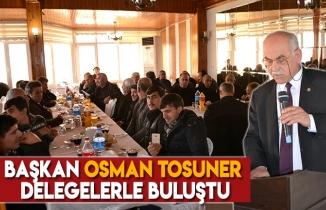 Başkan Osman Tosuner delegelerle buluştu