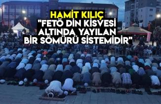 """HAMİT KILIÇ """"FETÖ DİN KİSVESİ ALTINDA YAYILAN BİR SÖMÜRÜ SİSTEMİDİR"""""""